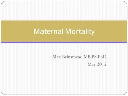 Max Brinsmead MB BS PhD May 2015 Maternal Mortality.