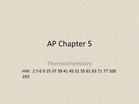 AP Chapter 5 Thermochemistry HW: 2 5 6 9 25 37 39 41 45 51 55 61 63 71 77 100 103.
