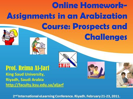 Online Homework- Assignments in an Arabization Course: Prospects and Challenges Prof. Reima Al-Jarf King Saud University, Riyadh, Saudi Arabia