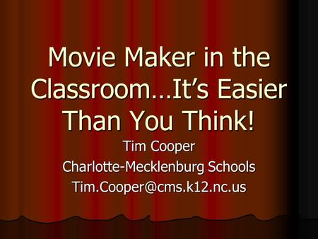 Movie Maker in the Classroom…It's Easier Than You Think! Tim Cooper Charlotte-Mecklenburg Schools