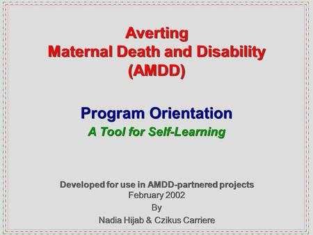 Averting Maternal Death and Disability (AMDD) Developed for use in AMDD-partnered projects February 2002 By Nadia Hijab & Czikus Carriere Developed for.
