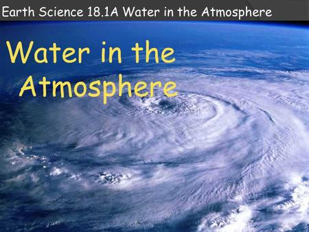 Earth Science 18.1A Water in the Atmosphere Water in the Atmosphere.
