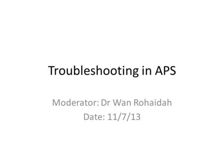 Troubleshooting in APS Moderator: Dr Wan Rohaidah Date: 11/7/13.