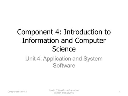 Component 4: Introduction to Information and Computer Science Unit 4: Application and System Software 1 Health IT Workforce Curriculum Version 1.0/Fall.