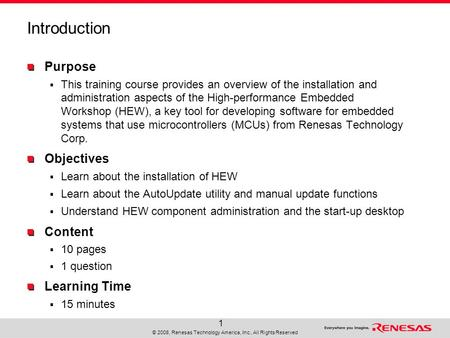 © 2008, Renesas Technology America, Inc., All Rights Reserved 1 Introduction Purpose  This training course provides an overview of the installation and.
