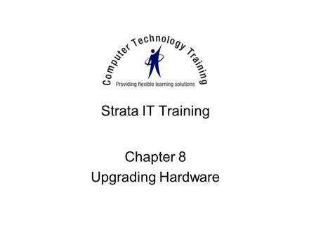 Strata IT Training Chapter 8 Upgrading Hardware. When to Upgrade Poor performance Out of disk space Application(s) fail to load –Need more RAM System.
