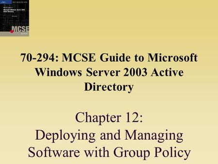 70-294: MCSE Guide to Microsoft Windows Server 2003 Active Directory Chapter 12: Deploying and Managing Software with Group Policy.