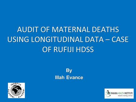 AUDIT OF MATERNAL DEATHS USING LONGITUDINAL DATA – CASE OF RUFIJI HDSS By Illah Evance.