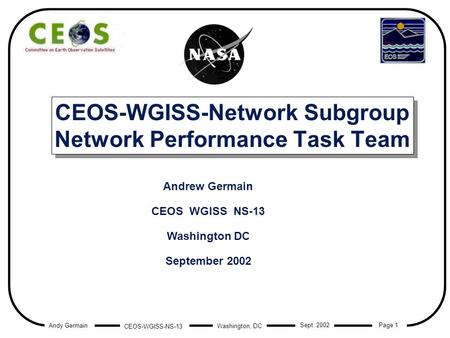 Andy Germain CEOS-WGISS-NS-13 Page 1 Washington, DC Sept. 2002 CEOS-WGISS-Network Subgroup Network Performance Task Team Andrew Germain CEOS WGISS NS-13.