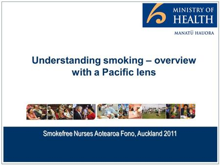 Understanding smoking – overview with a Pacific lens Smokefree Nurses Aotearoa Fono, Auckland 2011.