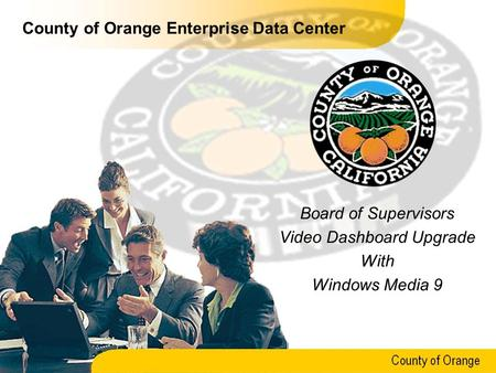 County of Orange County of Orange Enterprise Data Center Board of Supervisors Video Dashboard Upgrade With Windows Media 9.