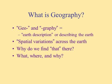 "What is Geography? ""Geo-"" and ""-graphy"" = –""earth description"" or describing the earth ""Spatial variations"" across the earth Why do we find ""that"" there?"