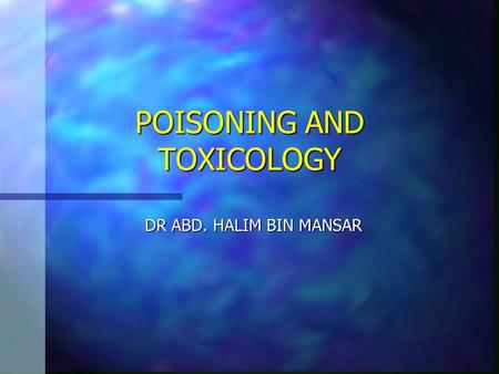 POISONING AND TOXICOLOGY DR ABD. HALIM BIN MANSAR.