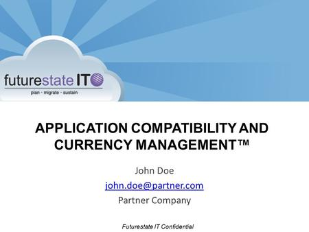 Futurestate IT Confidential APPLICATION COMPATIBILITY AND CURRENCY MANAGEMENT™ John Doe Partner Company.