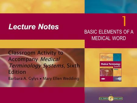 Lecture Notes Classroom Activity to Accompany Medical Terminology Systems, Sixth Edition Barbara A. Gylys ∙ Mary Ellen Wedding 1 BASIC ELEMENTS OF A MEDICAL.