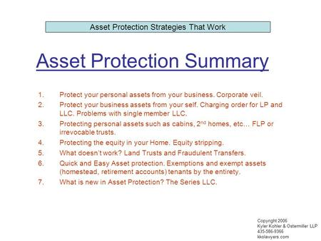 Asset Protection Summary 1.Protect your personal assets from your business. Corporate veil. 2.Protect your business assets from your self. Charging order.