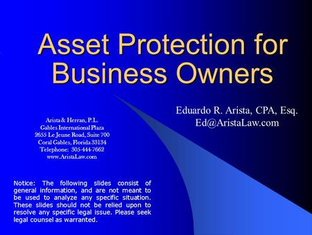 Asset Protection for Business Owners Eduardo R. Arista, CPA, Esq. Notice: The following slides consist of general information, and are.
