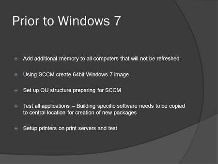 Prior to Windows 7  Add additional memory to all computers that will not be refreshed  Using SCCM create 64bit Windows 7 image  Set up OU structure.