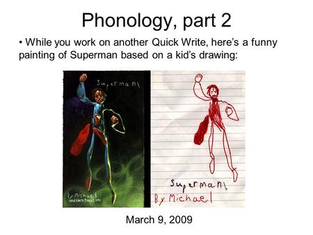 Phonology, part 2 March 9, 2009 While you work on another Quick Write, here's a funny painting of Superman based on a kid's drawing: