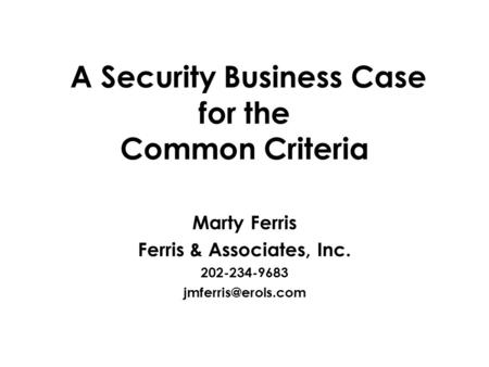 A Security Business Case for the Common Criteria Marty Ferris Ferris & Associates, Inc. 202-234-9683