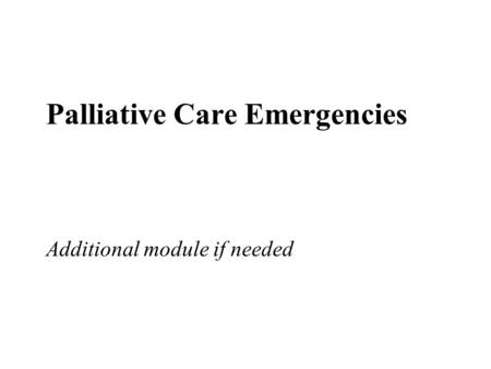 Palliative Care Emergencies Additional module if needed.
