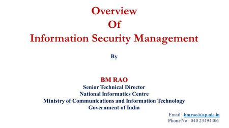 Overview Of Information Security Management By BM RAO Senior Technical Director National Informatics Centre Ministry of Communications and Information.