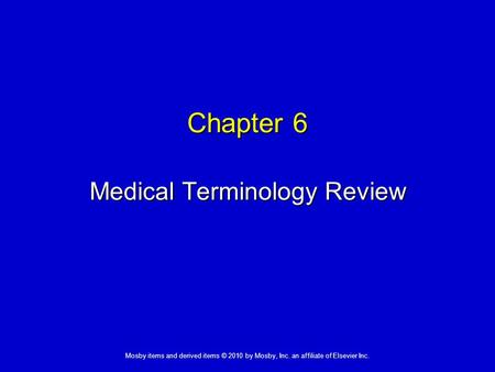 Mosby items and derived items © 2010 by Mosby, Inc. an affiliate of Elsevier Inc. Chapter 6 Medical Terminology Review.