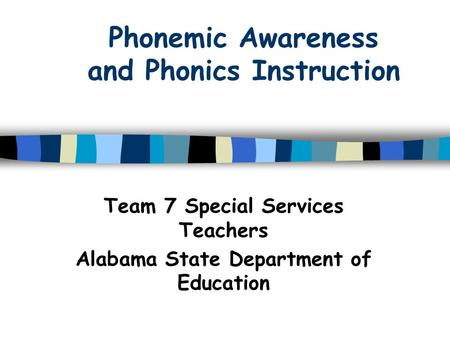 Phonemic Awareness and Phonics Instruction Team 7 Special Services Teachers Alabama State Department of Education.