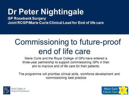 Dr Peter Nightingale GP Rosebank Surgery Joint RCGP/Marie Curie Clinical Lead for End of life care Marie Curie and the Royal College of GPs have entered.