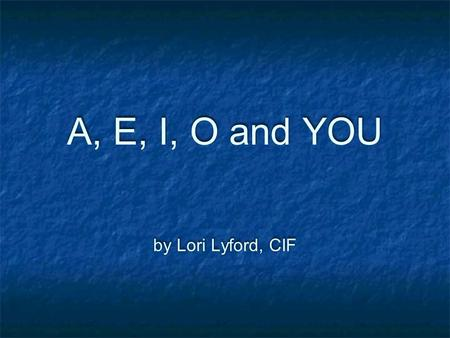 A, E, I, O and YOU by Lori Lyford, CIF. Vowel Matching Why is this such a big de al? Bet ---- Beet Unison = ONE - SOUND Should also mean One Vowel Why.