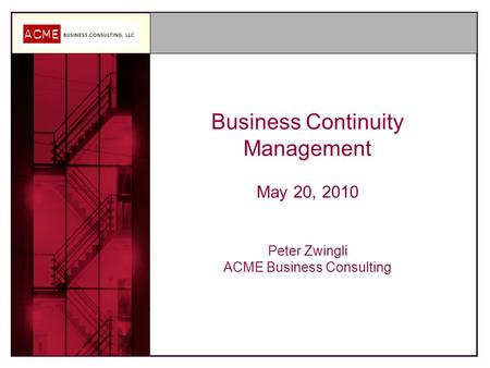 Business Continuity Management May 20, 2010 Peter Zwingli ACME Business Consulting.