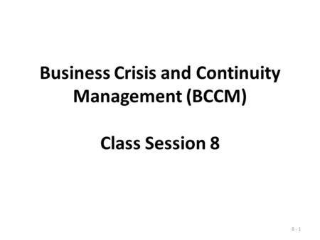 Business Crisis and Continuity Management (BCCM) Class Session 8 8 - 1.