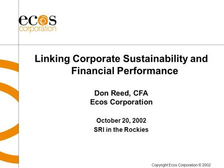 Linking Corporate Sustainability and Financial Performance Don Reed, CFA Ecos Corporation October 20, 2002 SRI in the Rockies Copyright Ecos Corporation.