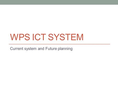 WPS ICT SYSTEM Current system and Future planning.