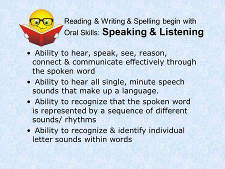 Reading & Writing & Spelling begin with Oral Skills: Speaking & Listening Ability to hear, speak, see, reason, connect & communicate effectively through.
