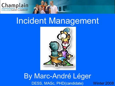 Incident Management By Marc-André Léger DESS, MASc, PHD(candidate) Winter 2008.