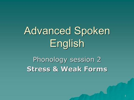 1 Advanced Spoken English Phonology session 2 Stress & Weak Forms.