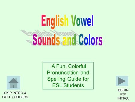 BEGIN with INTRO. A Fun, Colorful Pronunciation and Spelling Guide for ESL Students SKIP INTRO & GO TO COLORS.