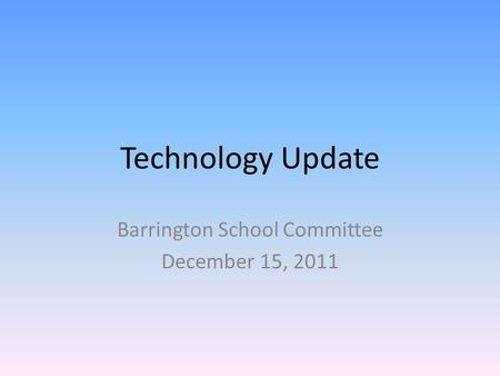 Technology Update Barrington School Committee December 15, 2011.