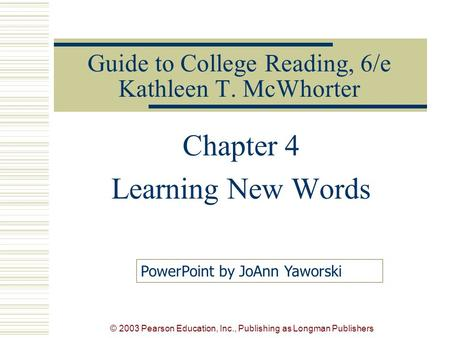 © 2003 Pearson Education, Inc., Publishing as Longman Publishers Guide to College Reading, 6/e Kathleen T. McWhorter Chapter 4 Learning New Words PowerPoint.