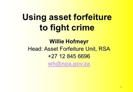 Using asset forfeiture to fight crime Willie Hofmeyr Head: Asset Forfeiture Unit, RSA +27 12 845 6696 1.