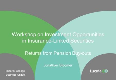 Workshop on Investment Opportunities in Insurance-Linked Securities Returns from Pension Buy-outs Jonathan Bloomer Imperial College Business School.