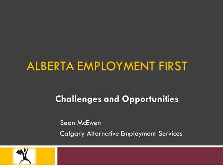 ALBERTA EMPLOYMENT FIRST Challenges and Opportunities Sean McEwen Calgary Alternative Employment Services.