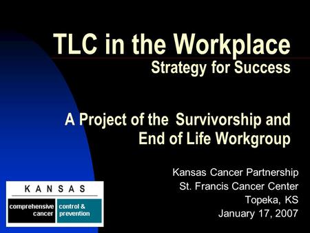 TLC in the Workplace Strategy for Success A Project of the Survivorship and End of Life Workgroup Kansas Cancer Partnership St. Francis Cancer Center Topeka,