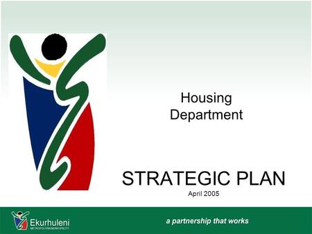 "STRATEGIC PLAN April 2005 Housing Department. HOUSING MISSION ""To plan, facilitate, implement and manage targeted human settlements through efficient."