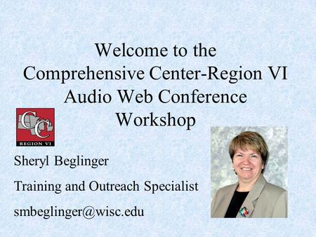 Welcome to the Comprehensive Center-Region VI Audio Web Conference Workshop Sheryl Beglinger Training and Outreach Specialist