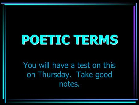 POETIC TERMS You will have a test on this on Thursday. Take good notes.
