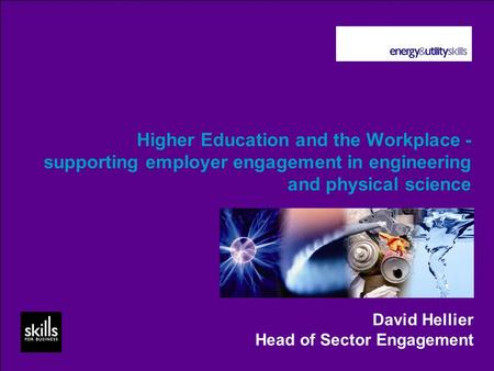Higher Education and the Workplace - supporting employer engagement in engineering and physical science David Hellier Head of Sector Engagement.