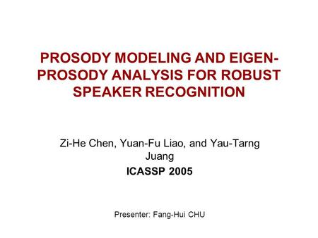 PROSODY MODELING AND EIGEN- PROSODY ANALYSIS FOR ROBUST SPEAKER RECOGNITION Zi-He Chen, Yuan-Fu Liao, and Yau-Tarng Juang ICASSP 2005 Presenter: Fang-Hui.