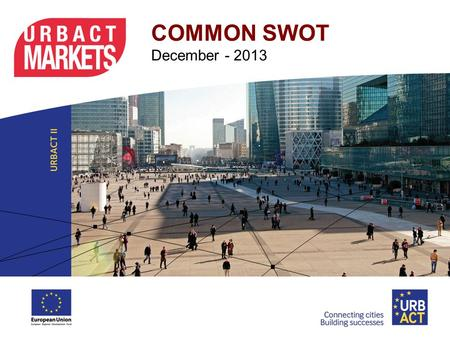 COMMON SWOT December - 2013. Common SWOT This document is the result of the Common-SWOT activity of the Urbact Market members that was carried out in.
